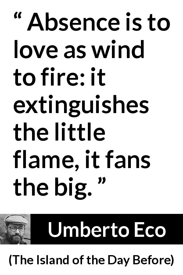 "Umberto Eco about love (""The Island of the Day Before"", 1994) - Absence is to love as wind to fire: it extinguishes the little flame, it fans the big."
