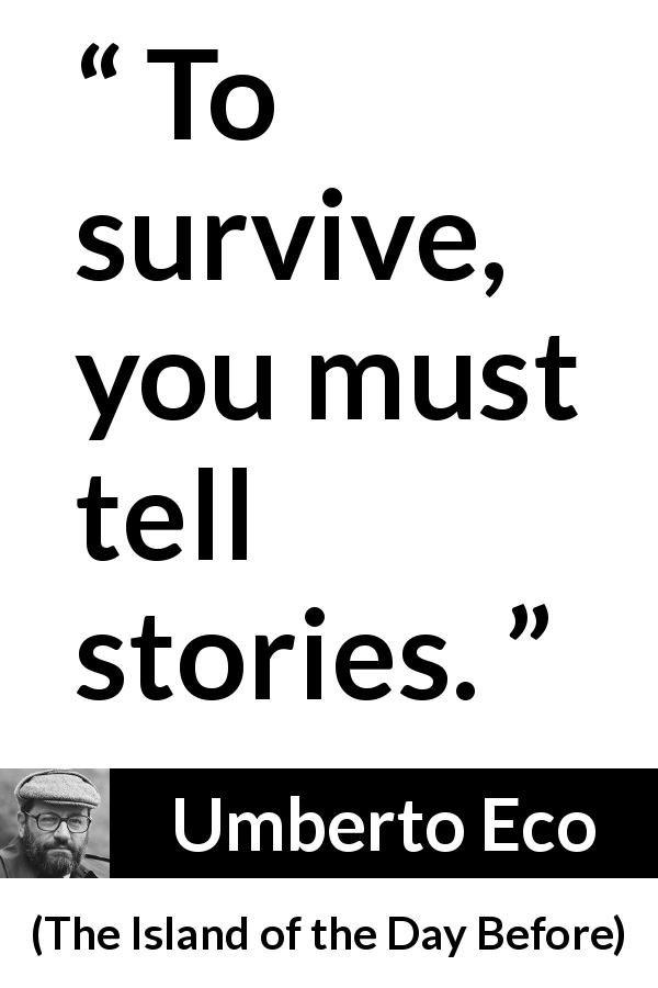 "Umberto Eco about surviving (""The Island of the Day Before"", 1994) - To survive, you must tell stories."