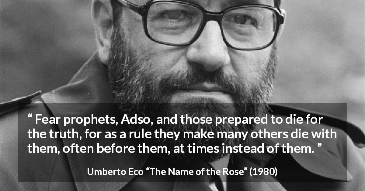 "Umberto Eco about truth (""The Name of the Rose"", 1980) - Fear prophets, Adso, and those prepared to die for the truth, for as a rule they make many others die with them, often before them, at times instead of them."