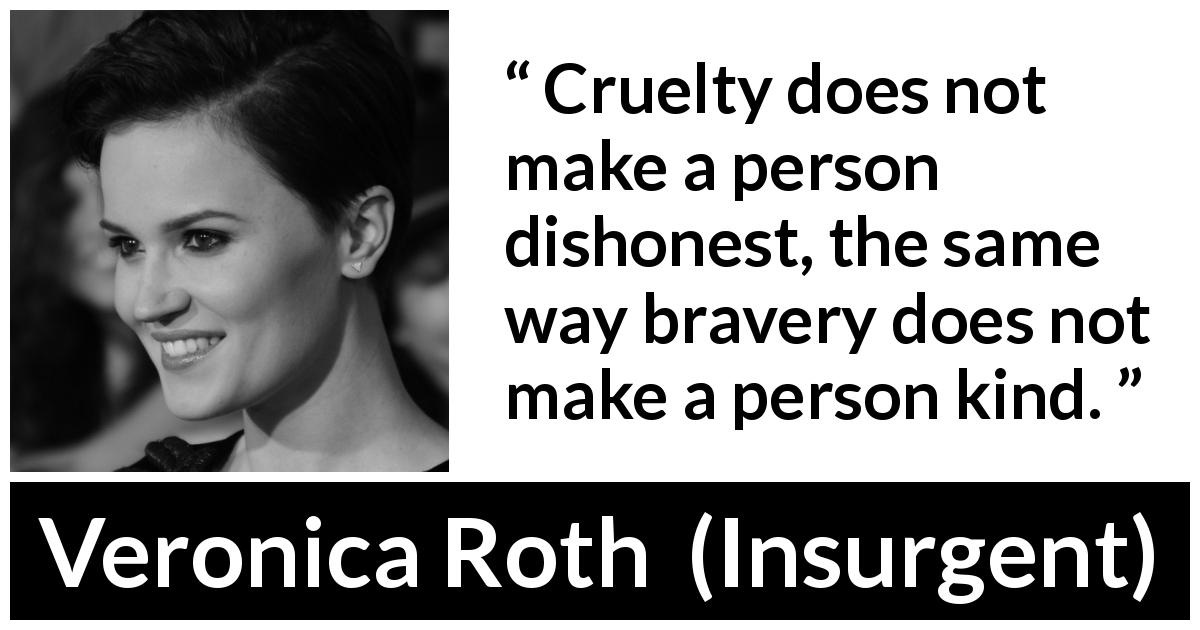 "Veronica Roth about bravery (""Insurgent"", 2012) - Cruelty does not make a person dishonest, the same way bravery does not make a person kind."