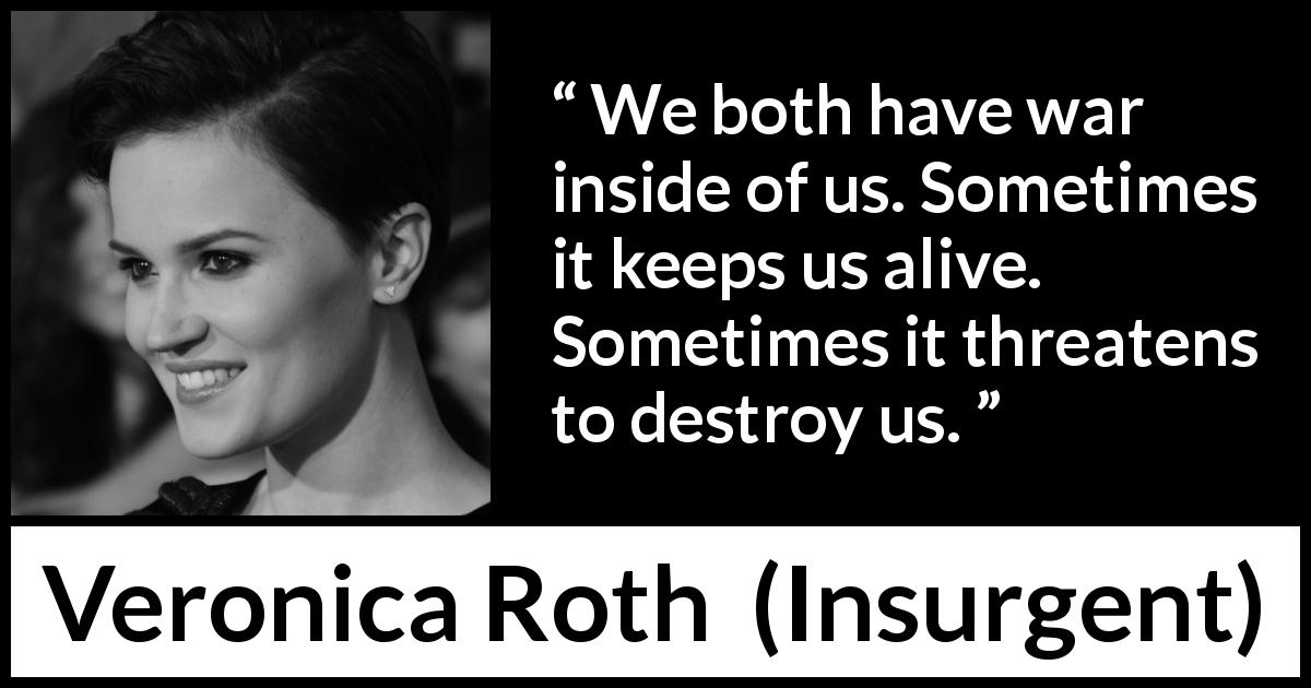 "Veronica Roth about destruction (""Insurgent"", 2012) - We both have war inside of us. Sometimes it keeps us alive. Sometimes it threatens to destroy us."