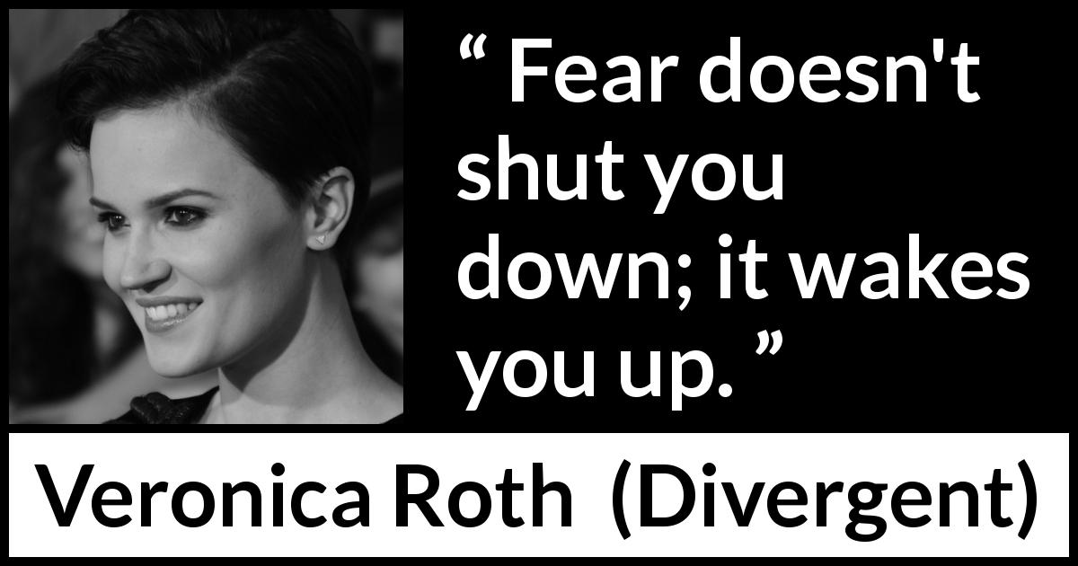 "Veronica Roth about fear (""Divergent"", 2011) - Fear doesn't shut you down; it wakes you up."