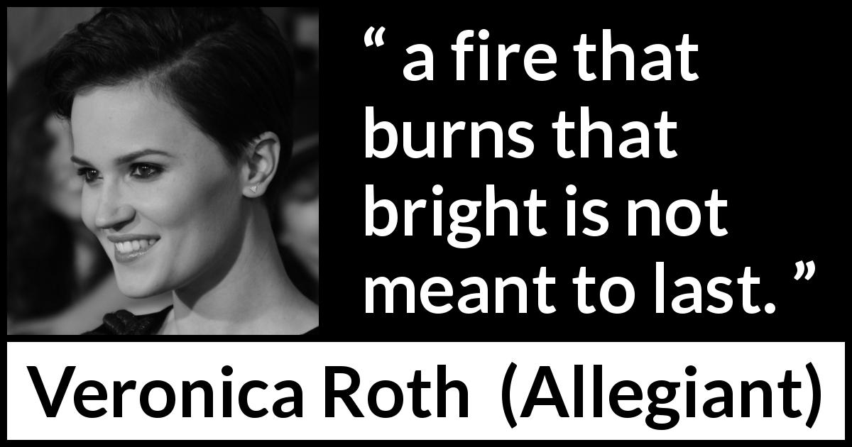 "Veronica Roth about fire (""Allegiant"", 2013) - a fire that burns that bright is not meant to last."