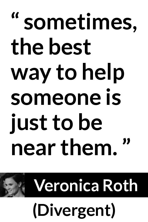 "Veronica Roth about help (""Divergent"", 2011) - sometimes, the best way to help someone is just to be near them."