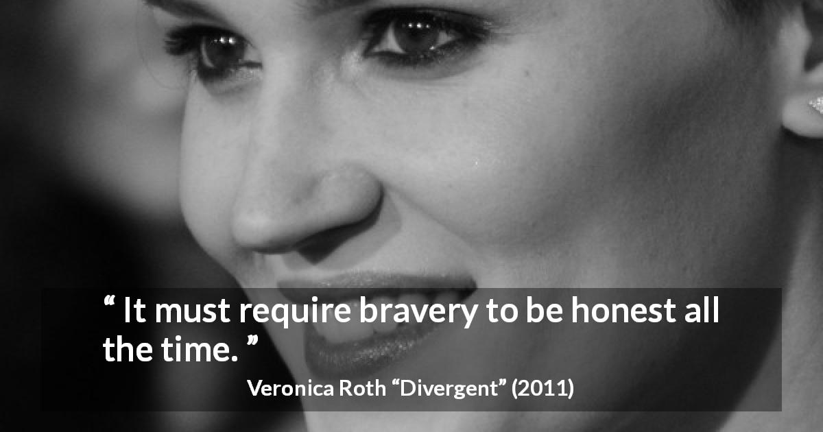 "Veronica Roth about honesty (""Divergent"", 2011) - It must require bravery to be honest all the time."