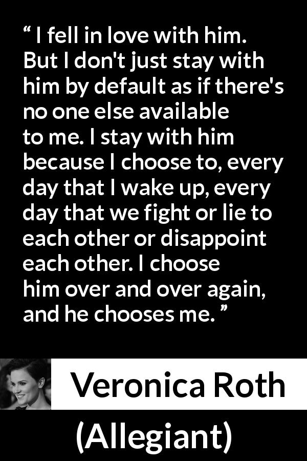 "Veronica Roth about love (""Allegiant"", 2013) - I fell in love with him. But I don't just stay with him by default as if there's no one else available to me. I stay with him because I choose to, every day that I wake up, every day that we fight or lie to each other or disappoint each other. I choose him over and over again, and he chooses me."