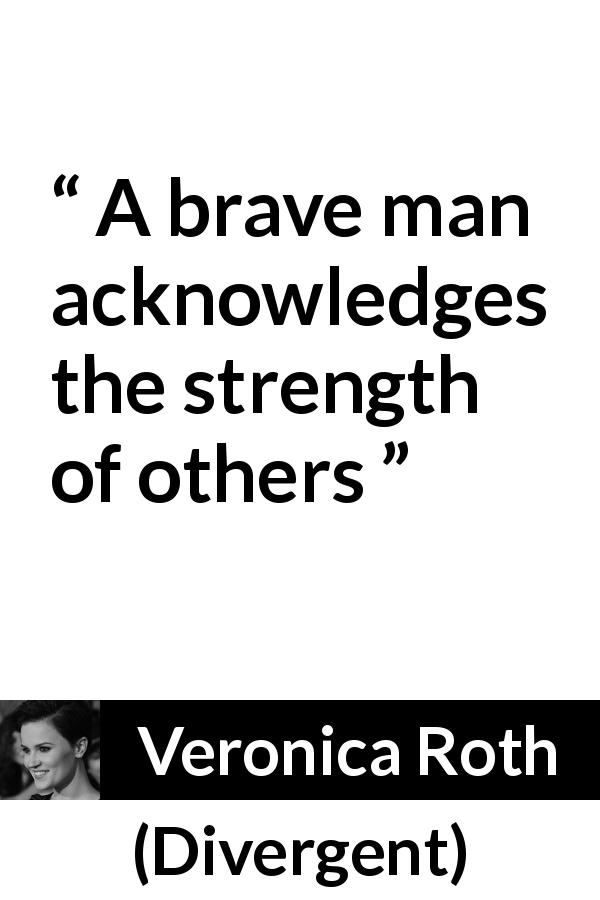 "Veronica Roth about strength (""Divergent"", 2011) - A brave man acknowledges the strength of others"