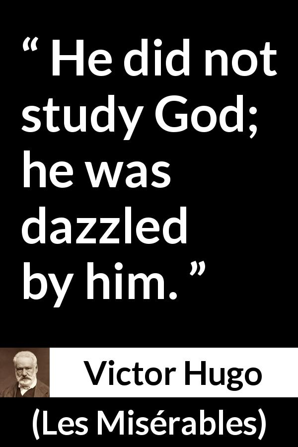 "Victor Hugo about God (""Les Misérables"", 1862) - He did not study God; he was dazzled by him."