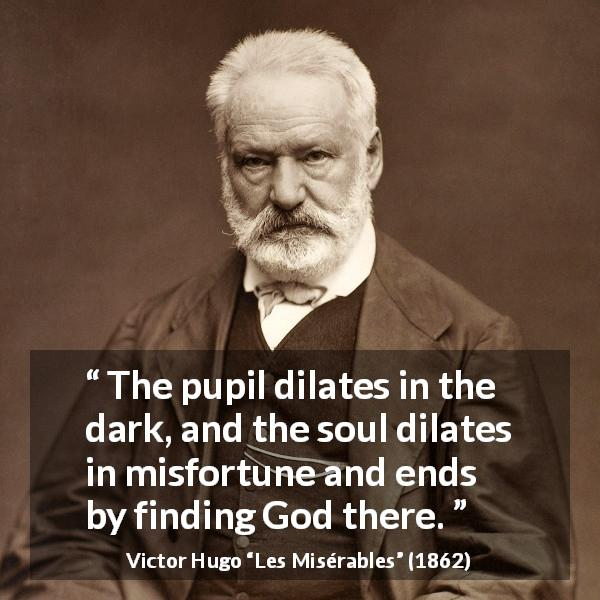 "Victor Hugo about God (""Les Misérables"", 1862) - The pupil dilates in the dark, and the soul dilates in misfortune and ends by finding God there."
