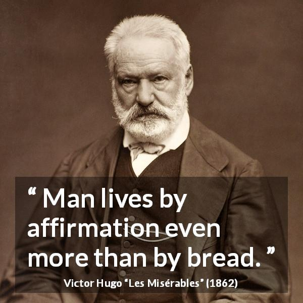 Victor Hugo quote about affirmation from Les Misérables - Man lives by affirmation even more than by bread.