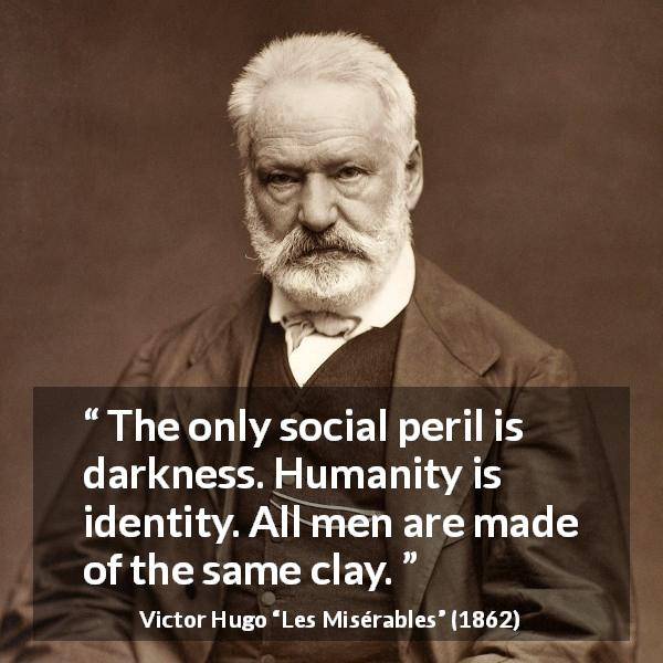 Victor Hugo quote about darkness from Les Misérables (1862) - The only social peril is darkness. Humanity is identity. All men are made of the same clay.