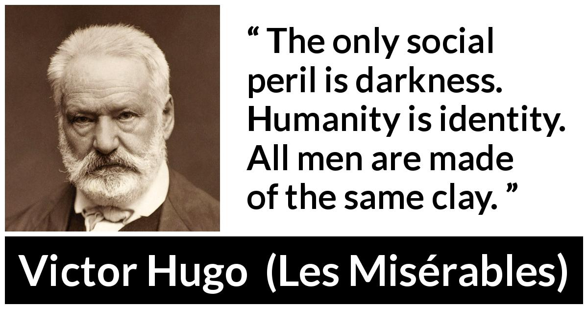 "Victor Hugo about darkness (""Les Misérables"", 1862) - The only social peril is darkness. Humanity is identity. All men are made of the same clay."