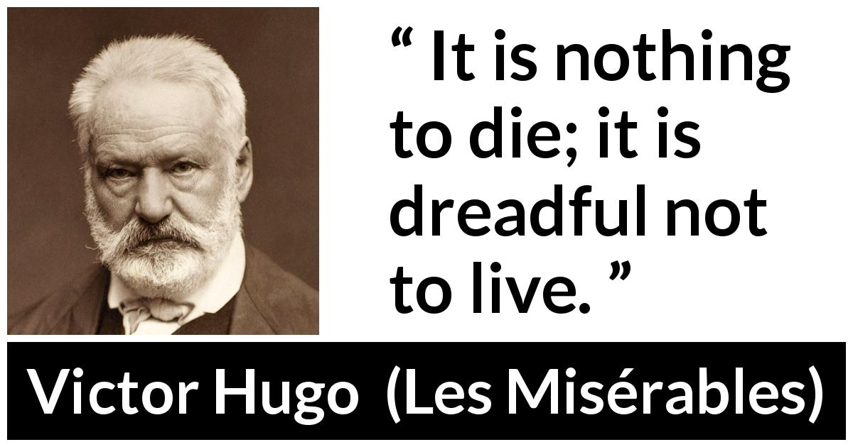 Victor Hugo quote about death from Les Misérables (1862) - It is nothing to die; it is dreadful not to live.