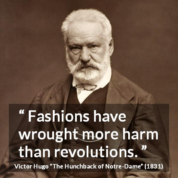 "Victor Hugo about fashion (""The Hunchback of Notre-Dame"", 1831) - Fashions have wrought more harm than revolutions."