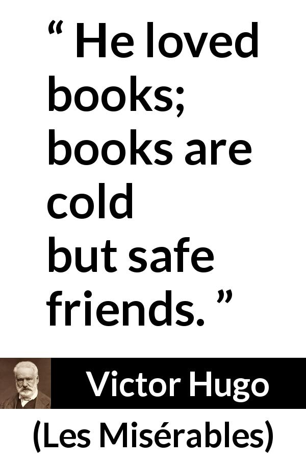 Victor Hugo quote about friendship from Les Misérables (1862) - He loved books; books are cold but safe friends.