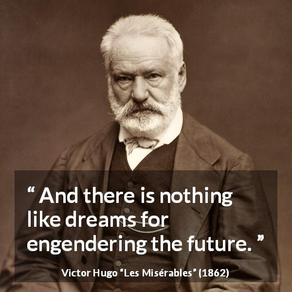 Victor Hugo quote about future from Les Misérables (1862) - And there is nothing like dreams for engendering the future.