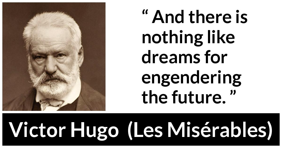 "Victor Hugo about future (""Les Misérables"", 1862) - And there is nothing like dreams for engendering the future."