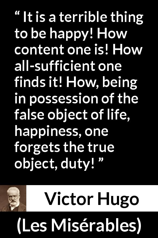 "Victor Hugo about happiness (""Les Misérables"", 1862) - It is a terrible thing to be happy! How content one is! How all-sufficient one finds it! How, being in possession of the false object of life, happiness, one forgets the true object, duty!"