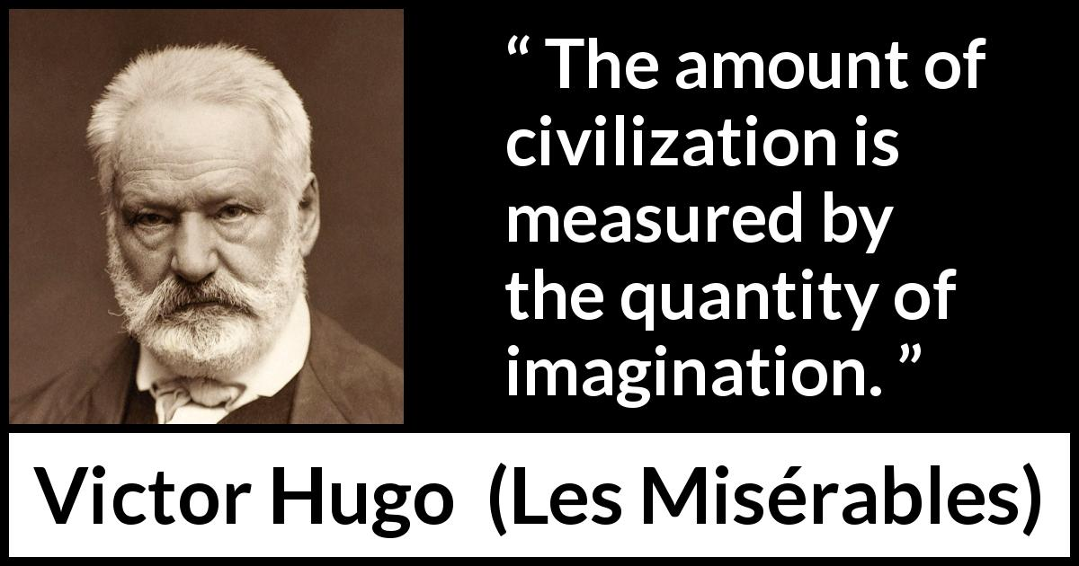 "Victor Hugo about imagination (""Les Misérables"", 1862) - The amount of civilization is measured by the quantity of imagination."