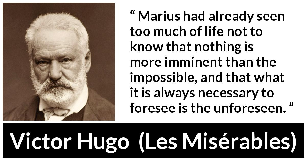 "Victor Hugo about impossible (""Les Misérables"", 1862) - Marius had already seen too much of life not to know that nothing is more imminent than the impossible, and that what it is always necessary to foresee is the unforeseen."