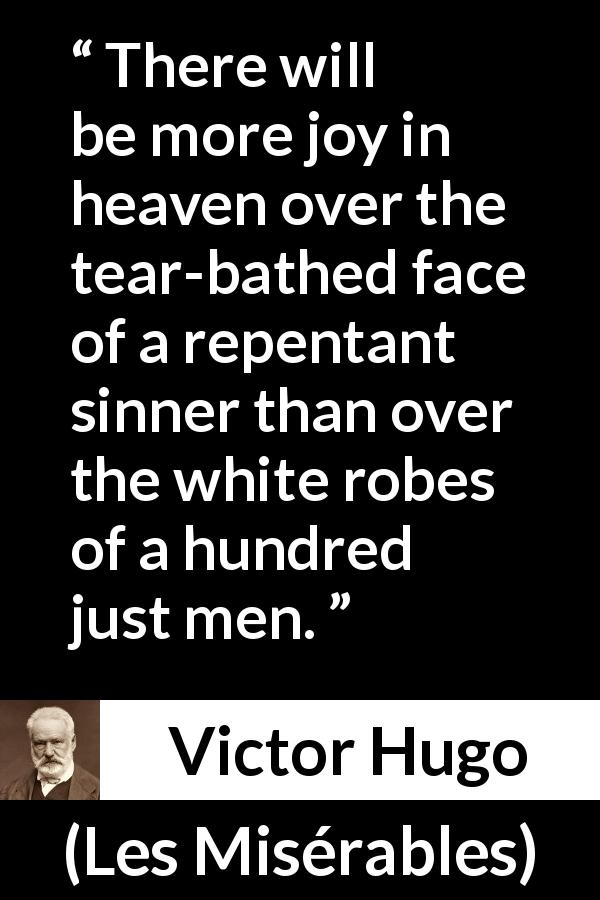 "Victor Hugo about justice (""Les Misérables"", 1862) - There will be more joy in heaven over the tear-bathed face of a repentant sinner than over the white robes of a hundred just men."