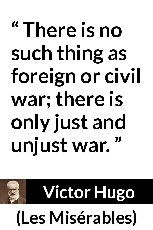 "Victor Hugo about justice (""Les Misérables"", 1862) - There is no such thing as foreign or civil war; there is only just and unjust war."