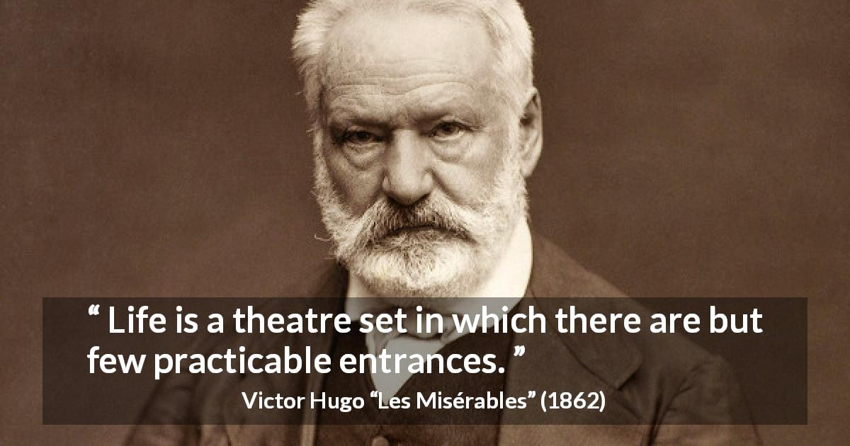 "Victor Hugo about life (""Les Misérables"", 1862) - Life is a theatre set in which there are but few practicable entrances."