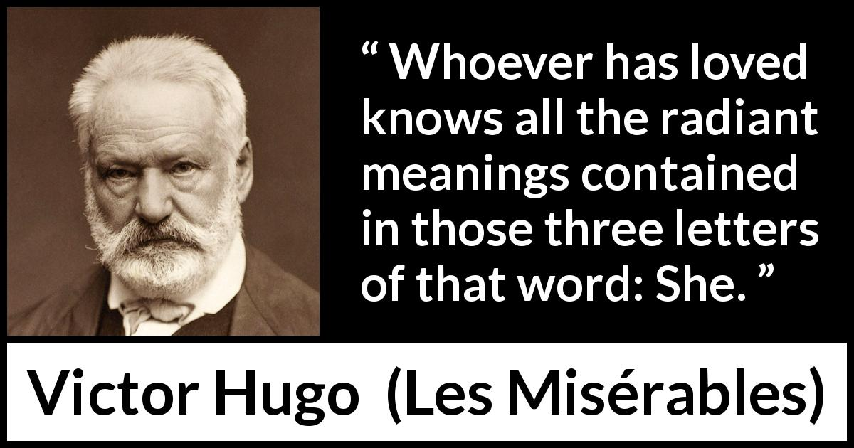"Victor Hugo about love (""Les Misérables"", 1862) - Whoever has loved knows all the radiant meanings contained in those three letters of that word: She."