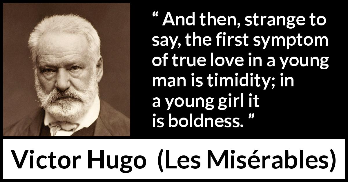 "Victor Hugo about love (""Les Misérables"", 1862) - And then, strange to say, the first symptom of true love in a young man is timidity; in a young girl it is boldness."