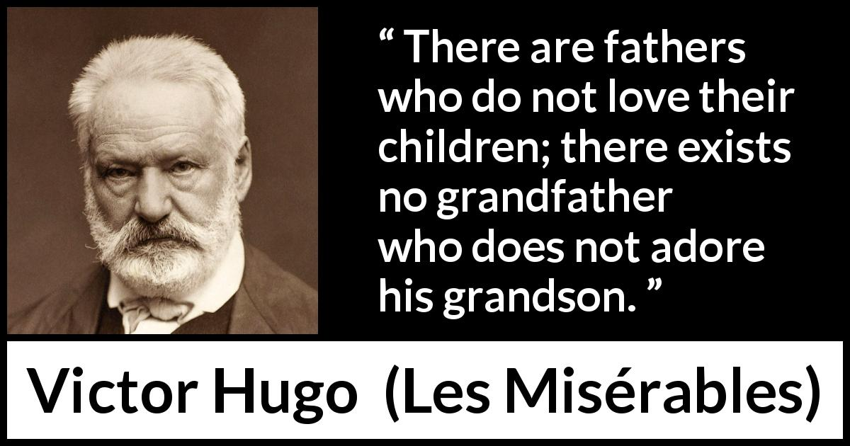 "Victor Hugo about love (""Les Misérables"", 1862) - There are fathers who do not love their children; there exists no grandfather who does not adore his grandson."
