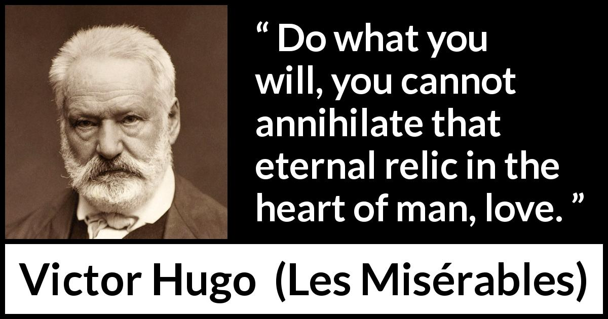 "Victor Hugo about love (""Les Misérables"", 1862) - Do what you will, you cannot annihilate that eternal relic in the heart of man, love."