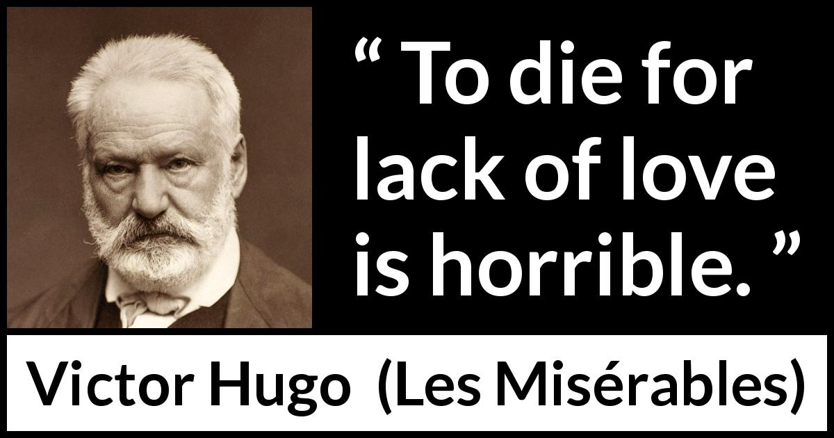 "Victor Hugo about love (""Les Misérables"", 1862) - To die for lack of love is horrible."
