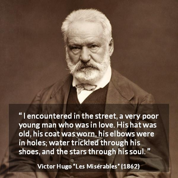 "Victor Hugo about love (""Les Misérables"", 1862) - I encountered in the street, a very poor young man who was in love. His hat was old, his coat was worn, his elbows were in holes; water trickled through his shoes, and the stars through his soul."