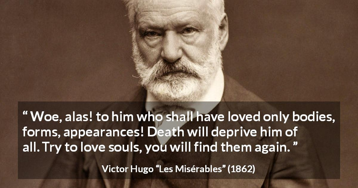 "Victor Hugo about love (""Les Misérables"", 1862) - Woe, alas! to him who shall have loved only bodies, forms, appearances! Death will deprive him of all. Try to love souls, you will find them again."