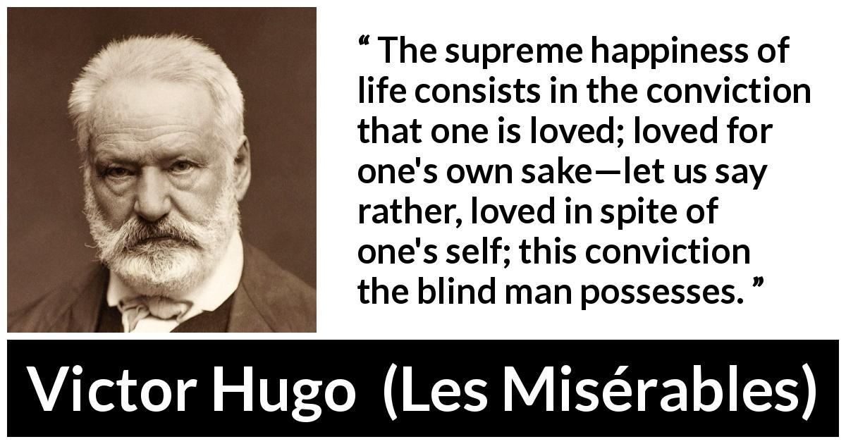 "Victor Hugo about love (""Les Misérables"", 1862) - The supreme happiness of life consists in the conviction that one is loved; loved for one's own sake—let us say rather, loved in spite of one's self; this conviction the blind man possesses."