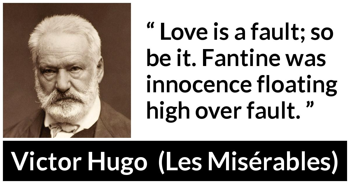 "Victor Hugo about love (""Les Misérables"", 1862) - Love is a fault; so be it. Fantine was innocence floating high over fault."
