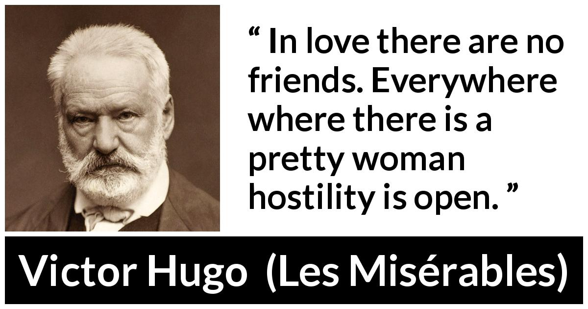 Victor Hugo quote about love from Les Misérables (1862) - In love there are no friends. Everywhere where there is a pretty woman hostility is open.