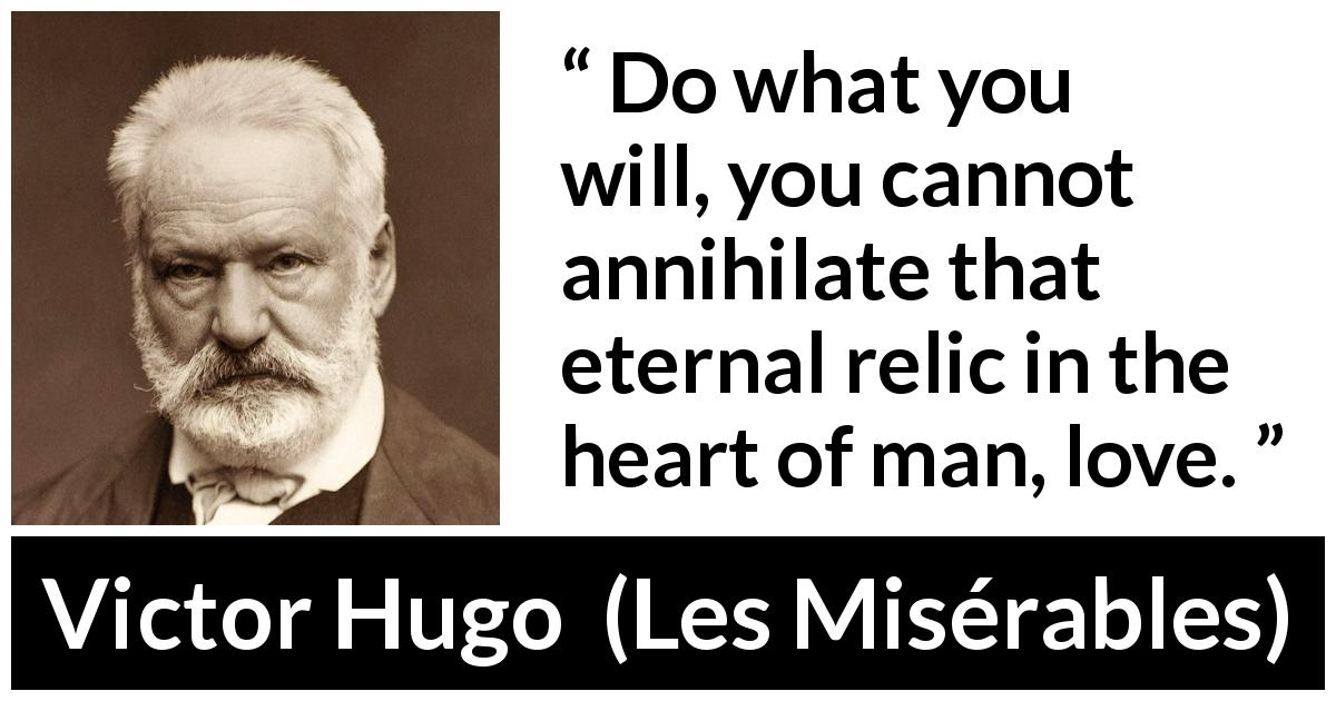 Victor Hugo - Les Misérables - Do what you will, you cannot annihilate that eternal relic in the heart of man, love.