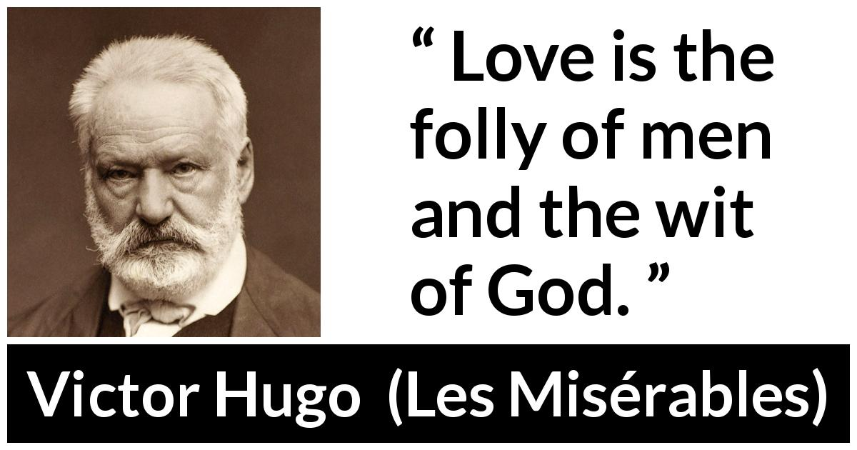 "Victor Hugo about love (""Les Misérables"", 1862) - Love is the folly of men and the wit of God."