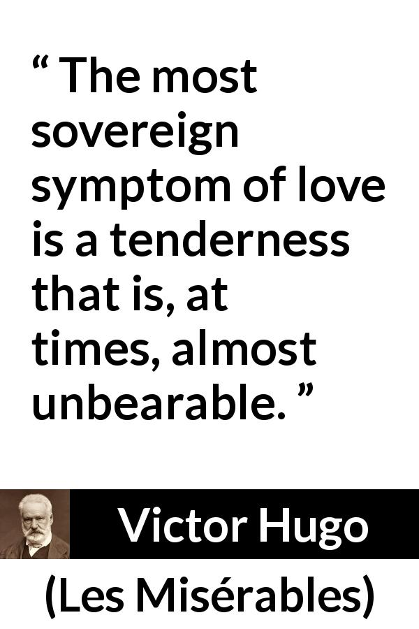 "Victor Hugo about love (""Les Misérables"", 1862) - The most sovereign symptom of love is a tenderness that is, at times, almost unbearable."