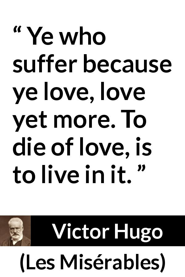 "Victor Hugo about love (""Les Misérables"", 1862) - Ye who suffer because ye love, love yet more. To die of love, is to live in it."