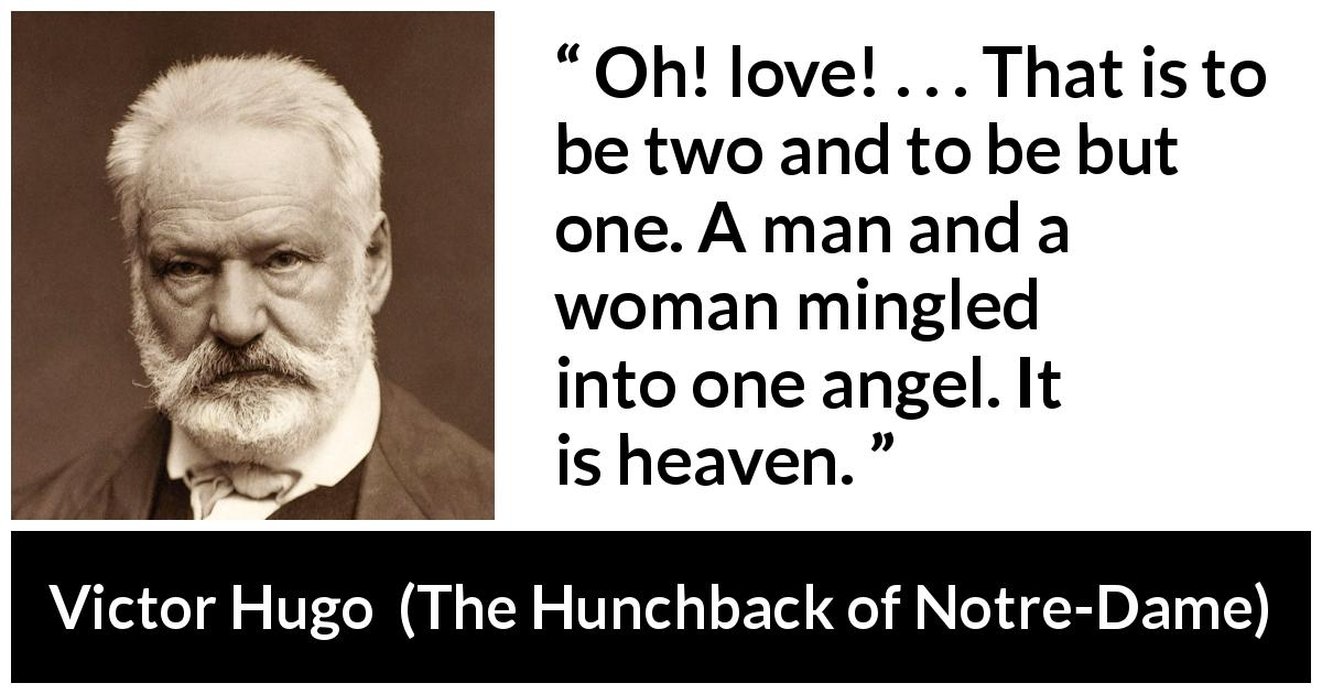 "Victor Hugo about love (""The Hunchback of Notre-Dame"", 1831) - Oh! love! . . . That is to be two and to be but one. A man and a woman mingled into one angel. It is heaven."