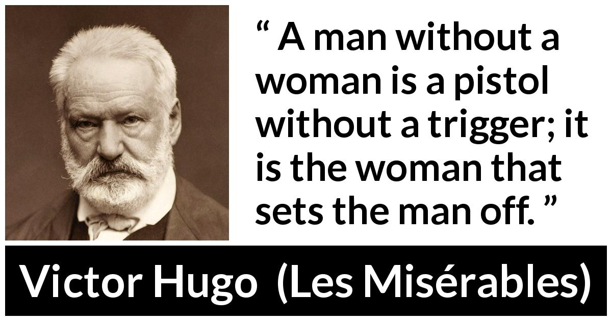 Victor Hugo - Les Misérables - A man without a woman is a pistol without a trigger; it is the woman that sets the man off.