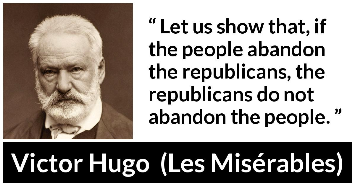 Victor Hugo quote about people from Les Misérables (1862) - Let us show that, if the people abandon the republicans, the republicans do not abandon the people.