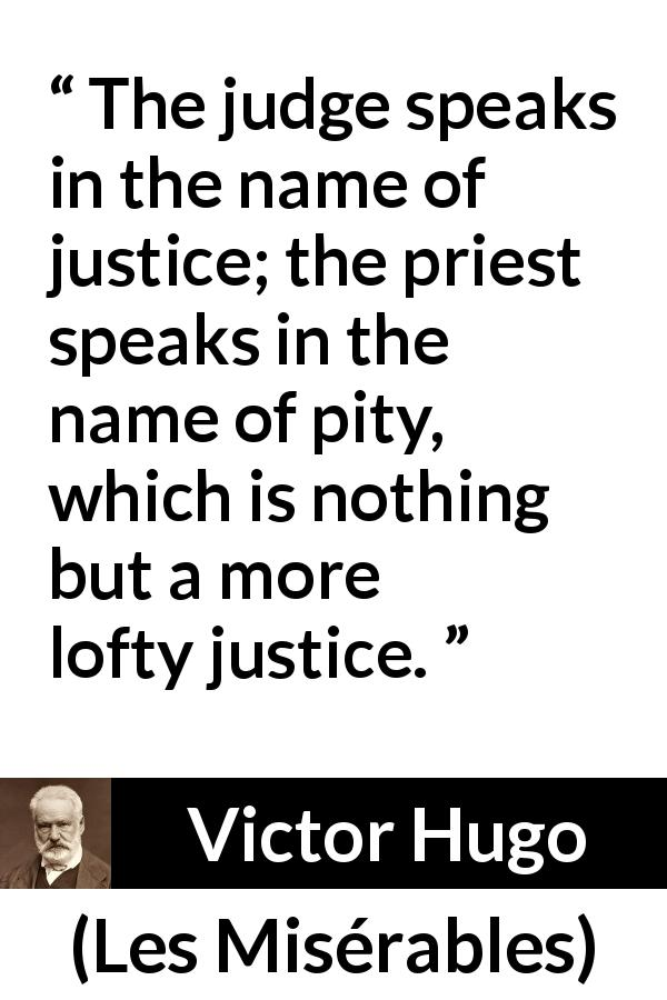 "Victor Hugo about pity (""Les Misérables"", 1862) - The judge speaks in the name of justice; the priest speaks in the name of pity, which is nothing but a more lofty justice."