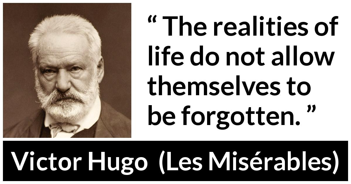 "Victor Hugo about reality (""Les Misérables"", 1862) - The realities of life do not allow themselves to be forgotten."