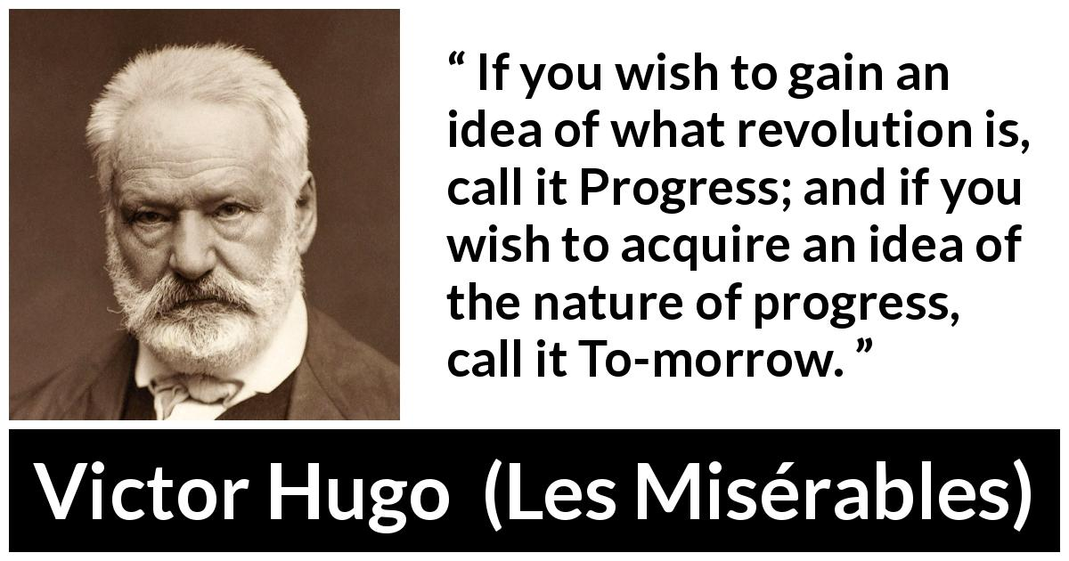 "Victor Hugo about revolution (""Les Misérables"", 1862) - If you wish to gain an idea of what revolution is, call it Progress; and if you wish to acquire an idea of the nature of progress, call it To-morrow."