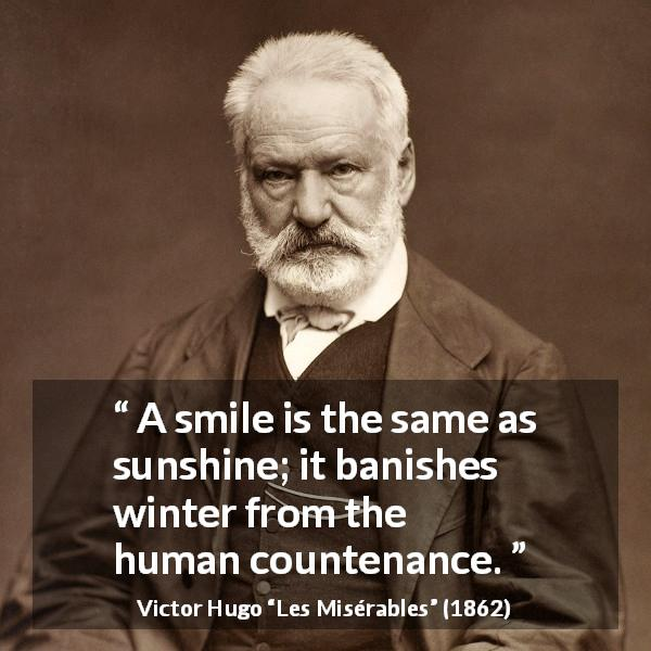 "Victor Hugo about smile (""Les Misérables"", 1862) - A smile is the same as sunshine; it banishes winter from the human countenance."