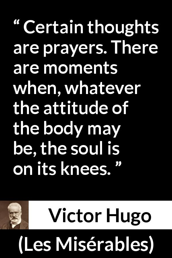 Victor Hugo quote about soul from Les Misérables - Certain thoughts are prayers. There are moments when, whatever the attitude of the body may be, the soul is on its knees.