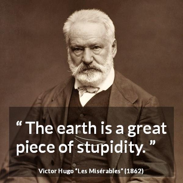 "Victor Hugo about stupidity (""Les Misérables"", 1862) - The earth is a great piece of stupidity."